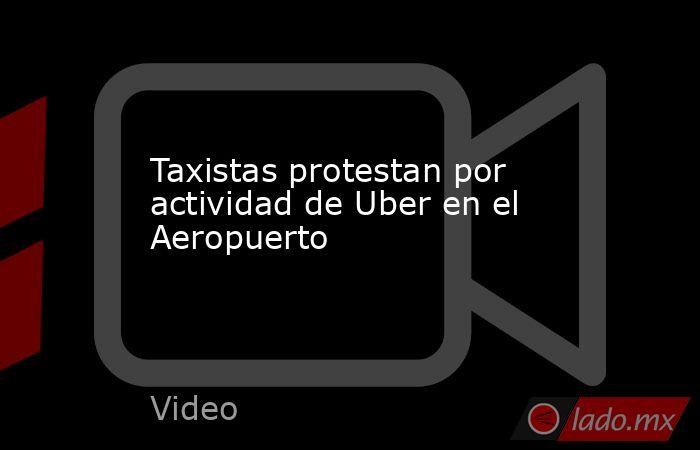 Taxistas protestan por actividad de Uber en el Aeropuerto. Noticias en tiempo real