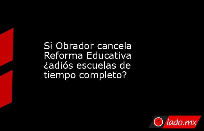 Si Obrador cancela Reforma Educativa ¿adiós escuelas de tiempo completo?. Noticias en tiempo real