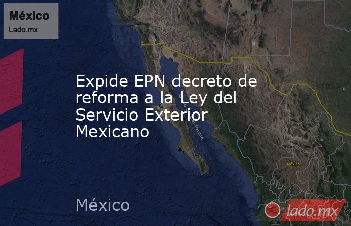 Expide EPN decreto de reforma a la Ley del Servicio Exterior Mexicano. Noticias en tiempo real