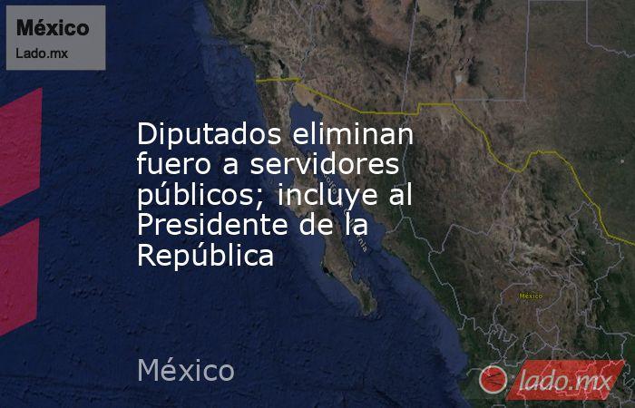 Diputados eliminan fuero a servidores públicos; incluye al Presidente de la República. Noticias en tiempo real