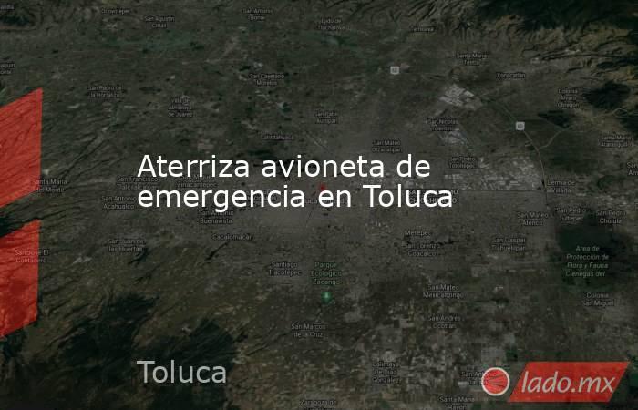Aterriza avioneta de emergencia en Toluca. Noticias en tiempo real