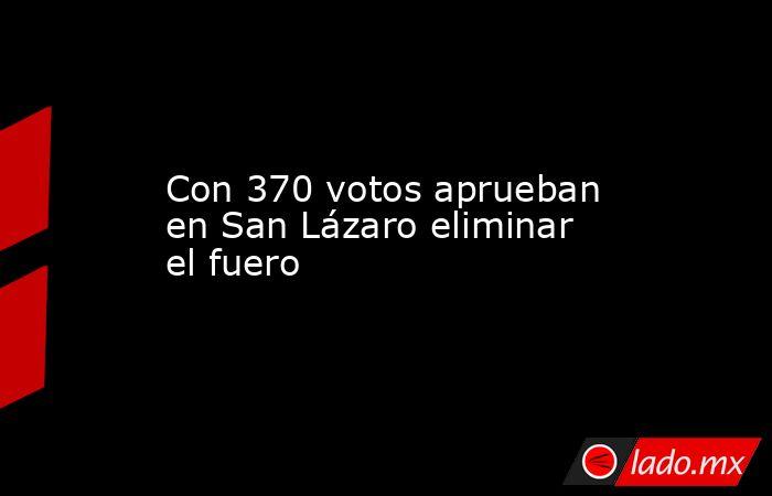 Con 370 votos aprueban en San Lázaro eliminar el fuero. Noticias en tiempo real