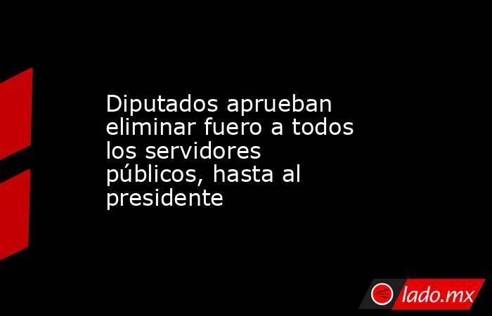 Diputados aprueban eliminar fuero a todos los servidores públicos, hasta al presidente. Noticias en tiempo real