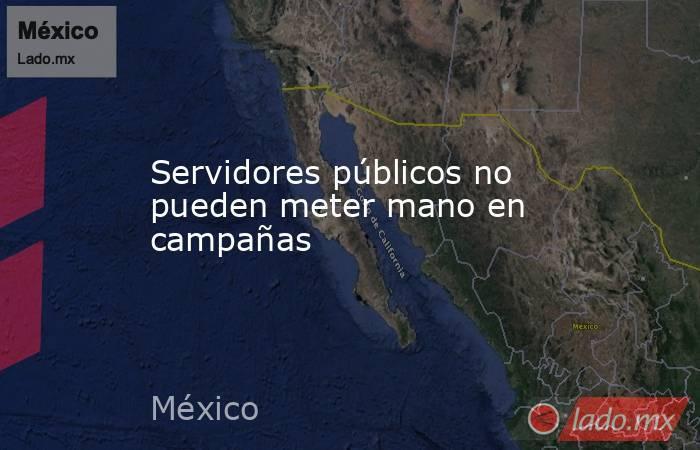 Servidores públicos no pueden meter mano en campañas. Noticias en tiempo real