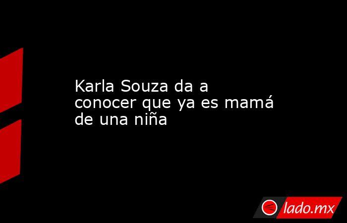 Karla Souza da a conocer que ya es mamá de una niña. Noticias en tiempo real