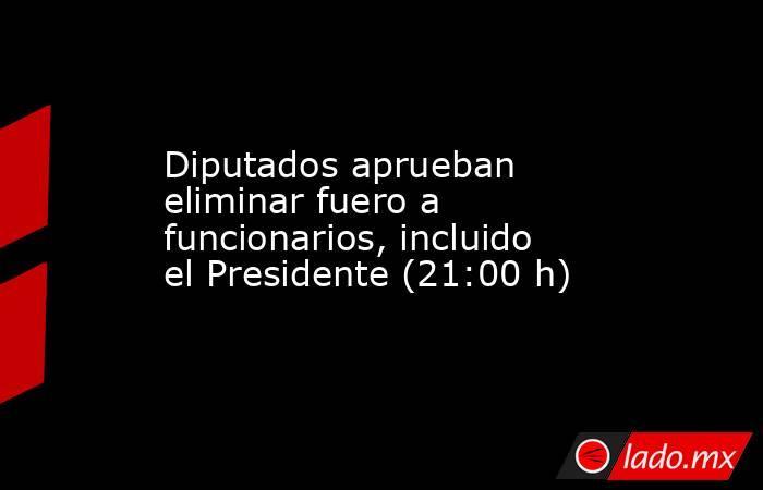 Diputados aprueban eliminar fuero a funcionarios, incluido el Presidente (21:00 h). Noticias en tiempo real