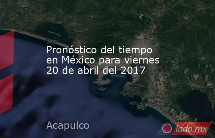 Pronóstico del tiempo en México para viernes 20 de abril del 2017. Noticias en tiempo real