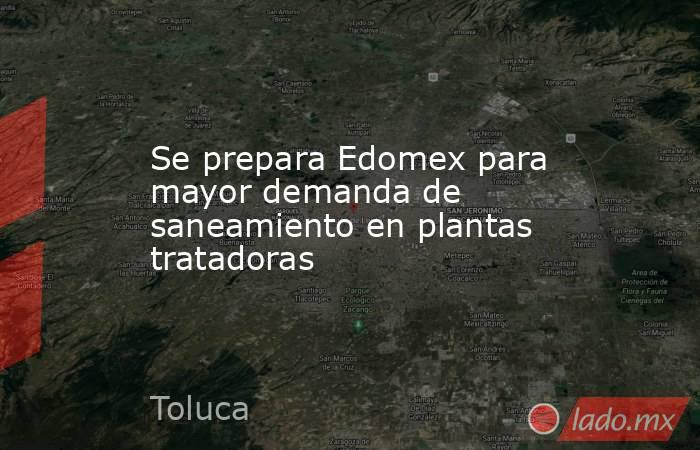 Se prepara Edomex para mayor demanda de saneamiento en plantas tratadoras. Noticias en tiempo real