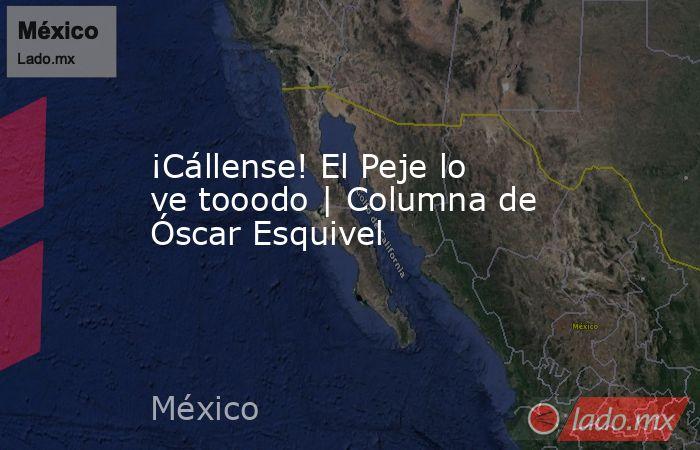 ¡Cállense! El Peje lo ve tooodo   Columna de Óscar Esquivel. Noticias en tiempo real