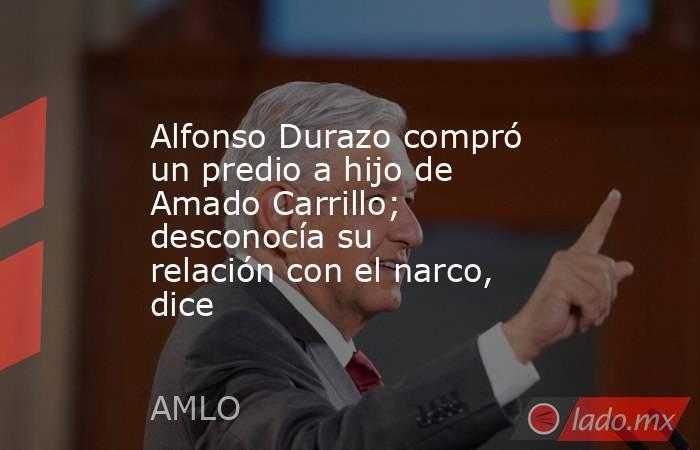 Alfonso Durazo compró un predio a hijo de Amado Carrillo; desconocía su relación con el narco, dice. Noticias en tiempo real