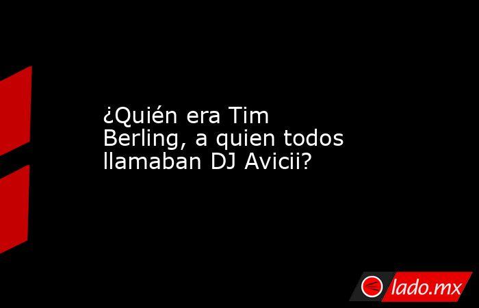 ¿Quién era Tim Berling, a quien todos llamaban DJ Avicii?. Noticias en tiempo real