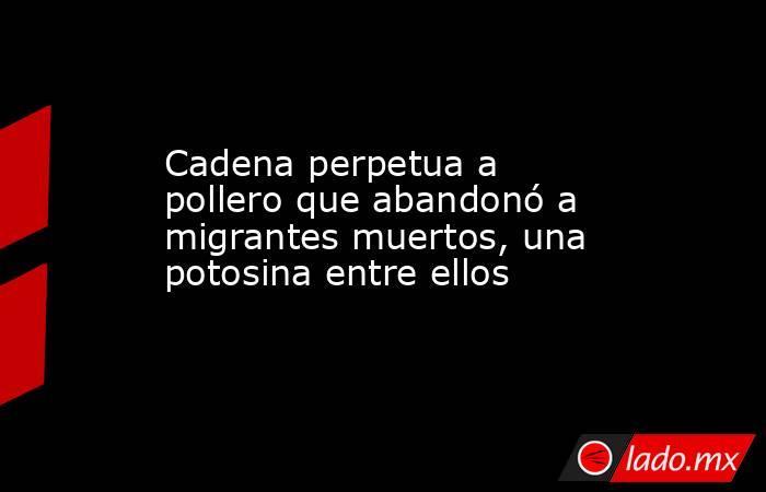 Cadena perpetua a pollero que abandonó a migrantes muertos, una potosina entre ellos. Noticias en tiempo real