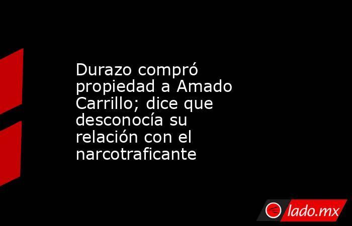 Durazo compró propiedad a Amado Carrillo; dice que desconocía su relación con el narcotraficante. Noticias en tiempo real