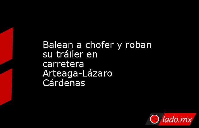Balean a chofer y roban su tráiler en carretera Arteaga-Lázaro Cárdenas. Noticias en tiempo real