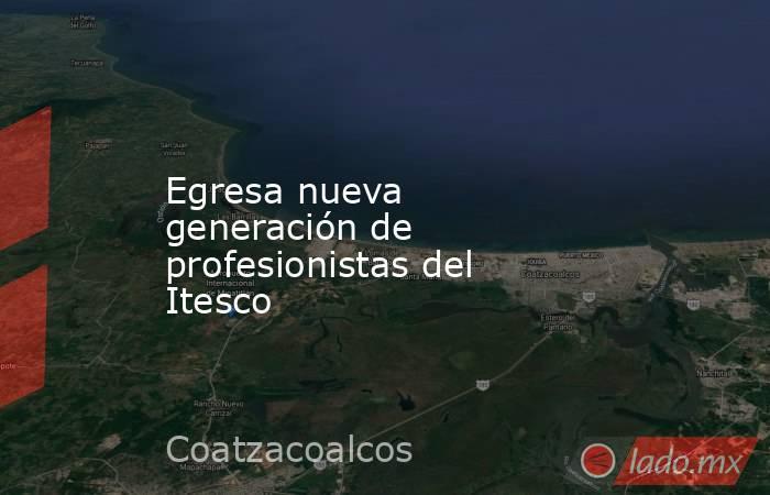 Egresa nueva generación de profesionistas del Itesco. Noticias en tiempo real