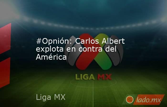 #Opnión: Carlos Albert explota en contra del América. Noticias en tiempo real
