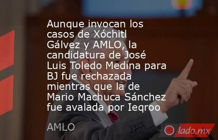 Aunque invocan los casos de Xóchitl Gálvez y AMLO, la candidatura de José Luis Toledo Medina para BJ fue rechazada mientras que la de Mario Machuca Sánchez fue avalada por Ieqroo. Noticias en tiempo real