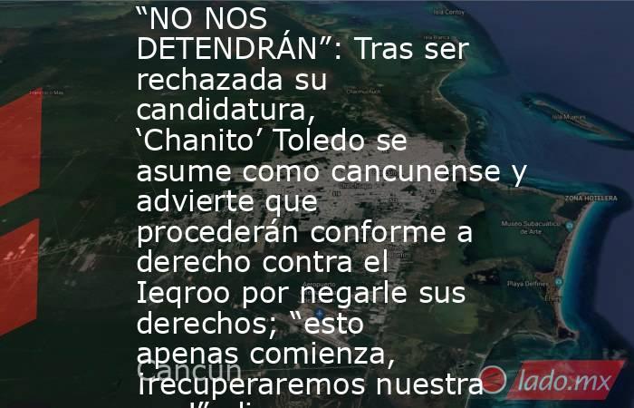 """""""NO NOS DETENDRÁN"""": Tras ser rechazada su candidatura, 'Chanito' Toledo se asume como cancunense y advierte que procederán conforme a derecho contra el Ieqroo por negarle sus derechos; """"esto apenas comienza, ¡recuperaremos nuestra paz!"""", dice. Noticias en tiempo real"""