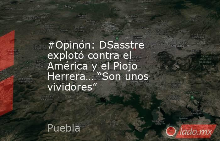 """#Opinón: DSasstre explotó contra el América y el Piojo Herrera… """"Son unos vividores"""". Noticias en tiempo real"""