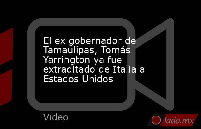 El ex gobernador de Tamaulipas, Tomás Yarrington ya fue extraditado de Italia a Estados Unidos. Noticias en tiempo real