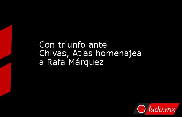 Con triunfo ante Chivas, Atlas homenajea a Rafa Márquez. Noticias en tiempo real