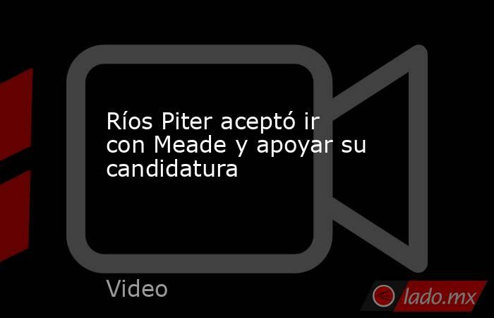 Ríos Piter aceptó ir con Meade y apoyar su candidatura. Noticias en tiempo real