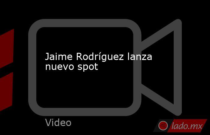 Jaime Rodríguez lanza nuevo spot. Noticias en tiempo real