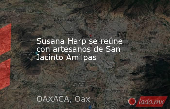 Susana Harp se reúne con artesanos de San Jacinto Amilpas. Noticias en tiempo real