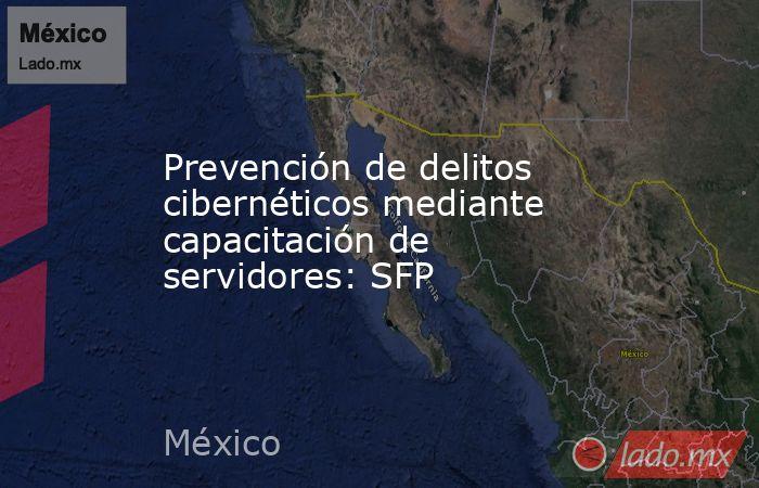 Prevención de delitos cibernéticos mediante capacitación de servidores: SFP. Noticias en tiempo real