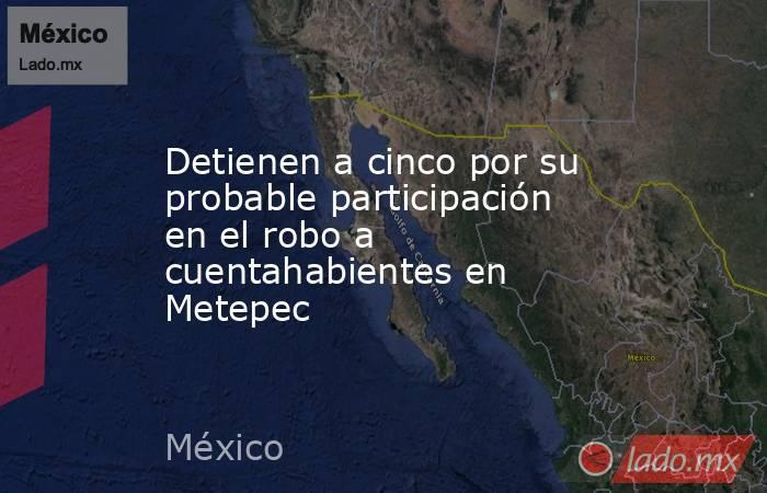 Detienen a cinco por su probable participación en el robo a cuentahabientes en Metepec. Noticias en tiempo real