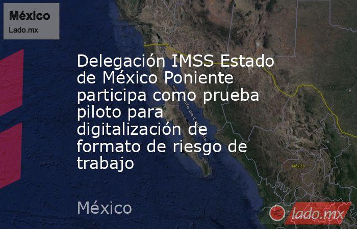 Delegación IMSS Estado de México Poniente participa como prueba piloto para digitalización de formato de riesgo de trabajo. Noticias en tiempo real