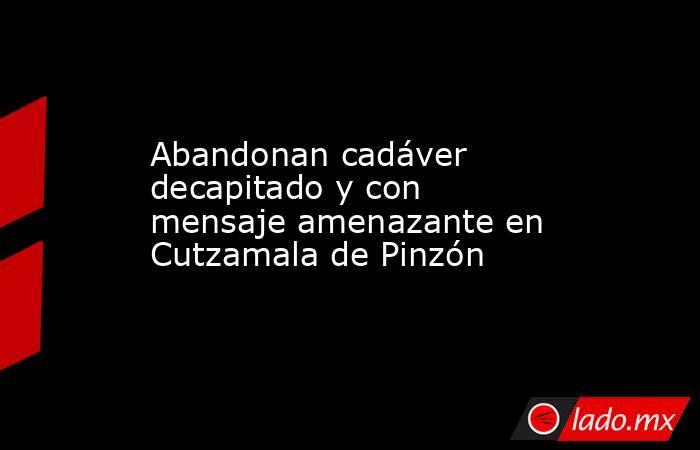 Abandonan cadáver decapitado y con mensaje amenazante en Cutzamala de Pinzón. Noticias en tiempo real