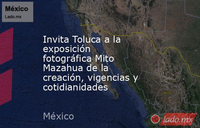 Invita Toluca a la exposición fotográfica Mito Mazahua de la creación, vigencias y cotidianidades. Noticias en tiempo real