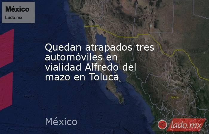 Quedan atrapados tres automóviles en vialidad Alfredo del mazo en Toluca. Noticias en tiempo real