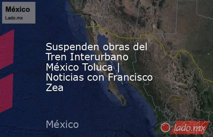 Suspenden obras del Tren Interurbano México Toluca | Noticias con Francisco Zea. Noticias en tiempo real