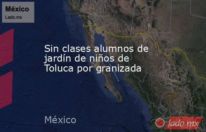 Sin clases alumnos de jardín de niños de Toluca por granizada. Noticias en tiempo real