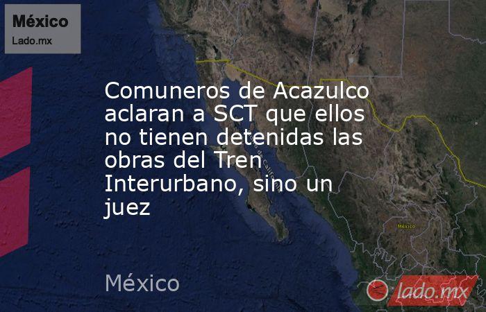 Comuneros de Acazulco aclaran a SCT que ellos no tienen detenidas las obras del Tren Interurbano, sino un juez. Noticias en tiempo real