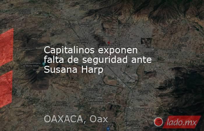 Capitalinos exponen falta de seguridad ante Susana Harp. Noticias en tiempo real