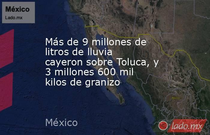 Más de 9 millones de litros de lluvia cayeron sobre Toluca, y 3 millones 600 mil kilos de granizo. Noticias en tiempo real