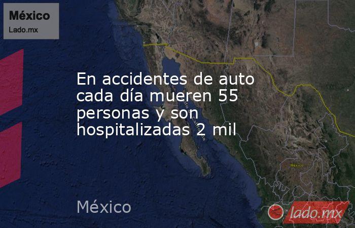En accidentes de auto cada día mueren 55 personas y son hospitalizadas 2 mil. Noticias en tiempo real