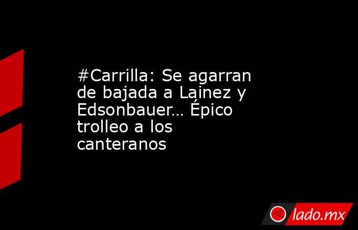 #Carrilla: Se agarran de bajada a Lainez y Edsonbauer… Épico trolleo a los canteranos. Noticias en tiempo real