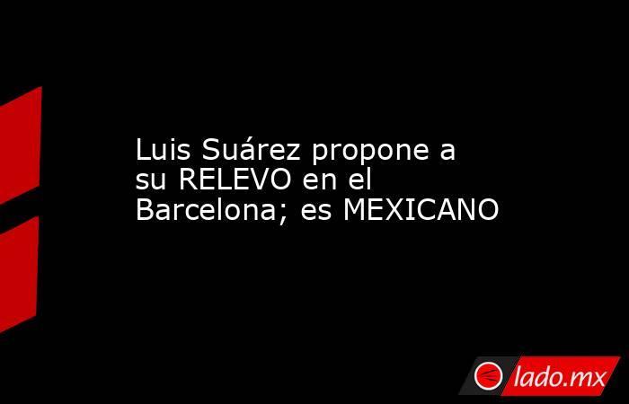 Luis Suárez propone a su RELEVO en el Barcelona; es MEXICANO . Noticias en tiempo real