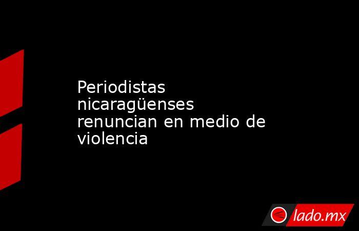 Periodistas nicaragüenses renuncian en medio de violencia. Noticias en tiempo real