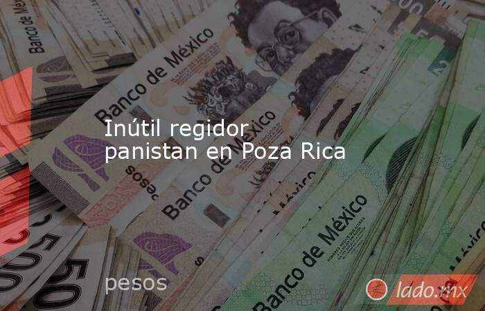 Inútil regidor panistan en Poza Rica. Noticias en tiempo real