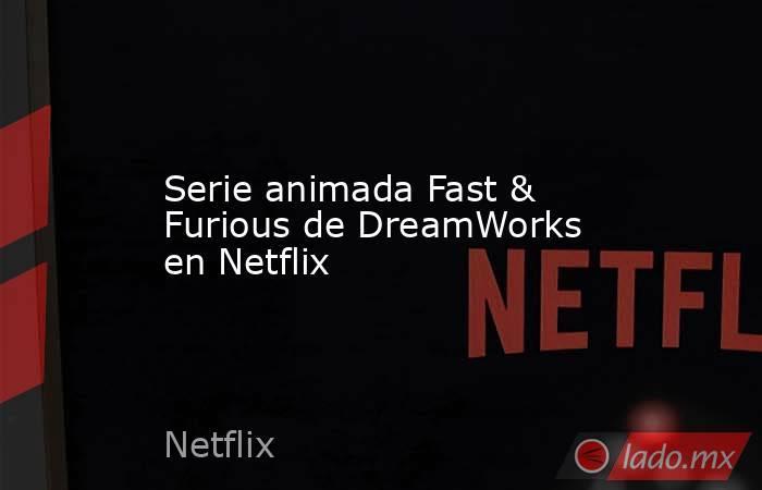 Serie animada Fast & Furious de DreamWorks en Netflix. Noticias en tiempo real