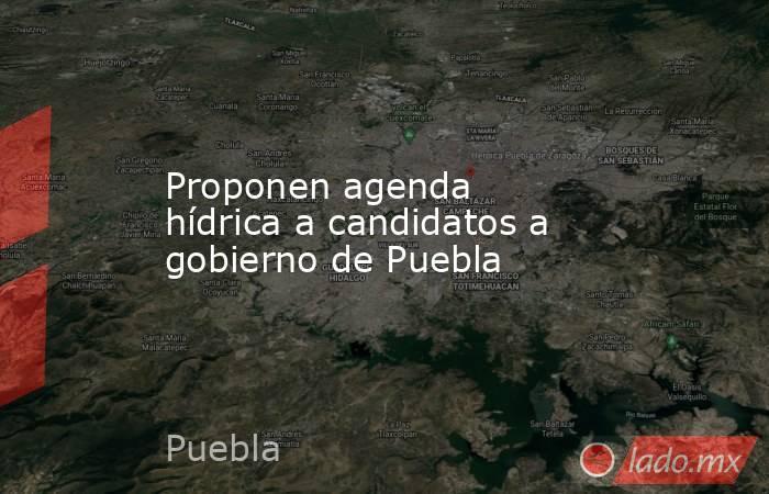Proponen agenda hídrica a candidatos a gobierno de Puebla. Noticias en tiempo real