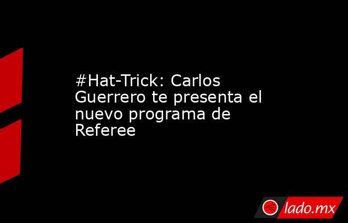 #Hat-Trick: Carlos Guerrero te presenta el nuevo programa de Referee. Noticias en tiempo real