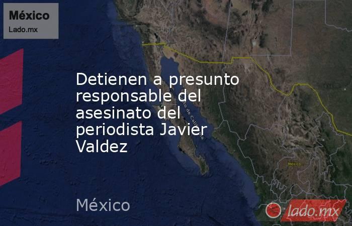 Detienen a presunto responsable del asesinato del periodista Javier Valdez. Noticias en tiempo real