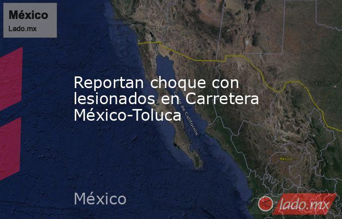 Reportan choque con lesionados en Carretera México-Toluca. Noticias en tiempo real