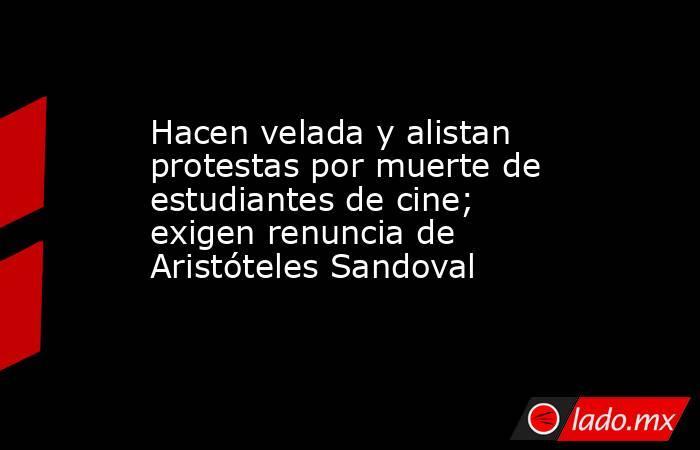 Hacen velada y alistan protestas por muerte de estudiantes de cine; exigen renuncia de Aristóteles Sandoval. Noticias en tiempo real